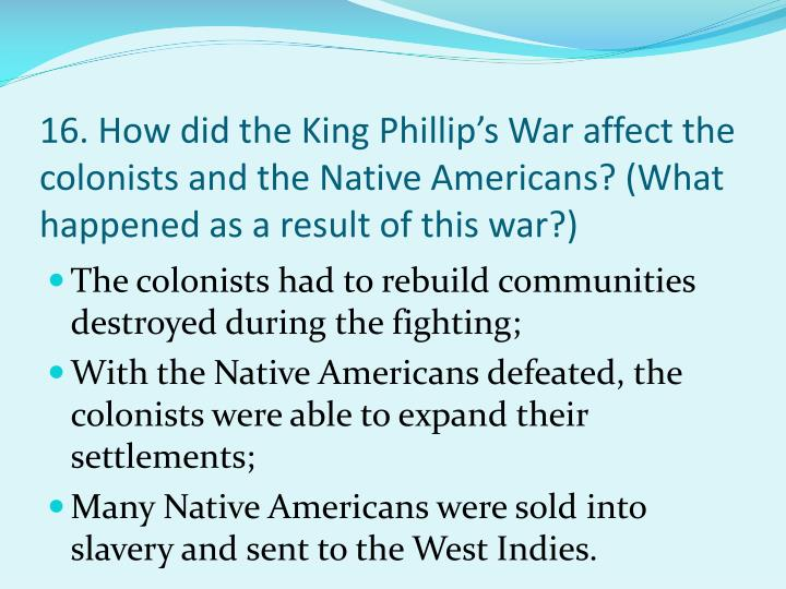 16. How did the King Phillip's War affect the colonists and the Native Americans? (What happened as a result of this war?)