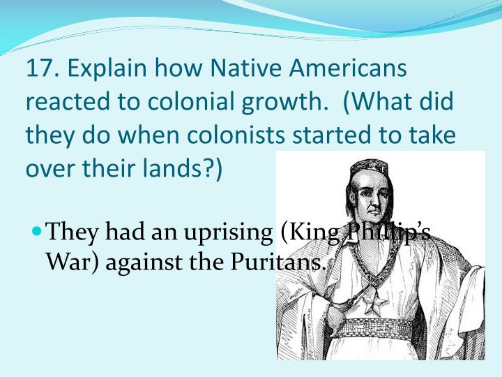 17. Explain how Native Americans reacted to colonial growth.  (What did they do when colonists started to take over their lands?)