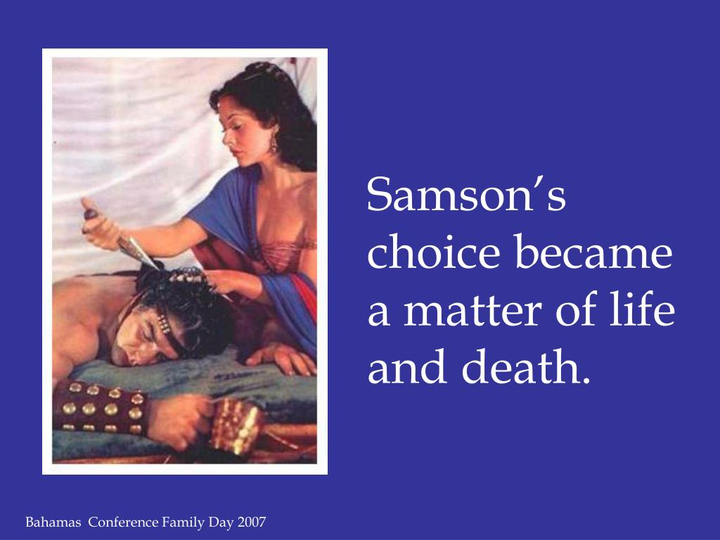 Samson's choice became a matter of life and death.