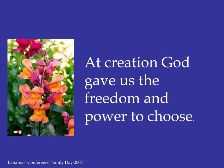 At creation God gave us the freedom and