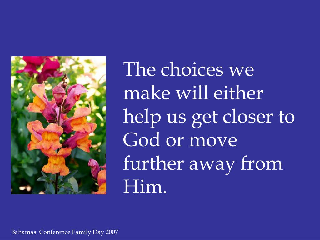 The choices we make will either help us get closer to God or move further away from Him.