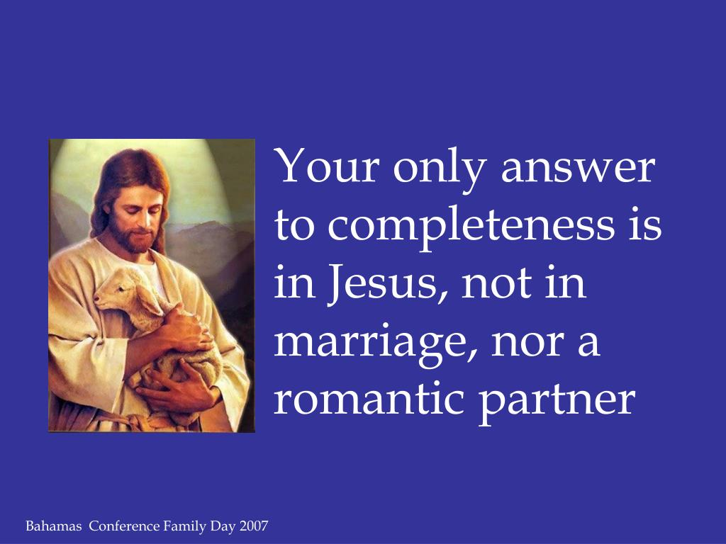 Your only answer to completeness is in Jesus, not in marriage, nor a romantic partner