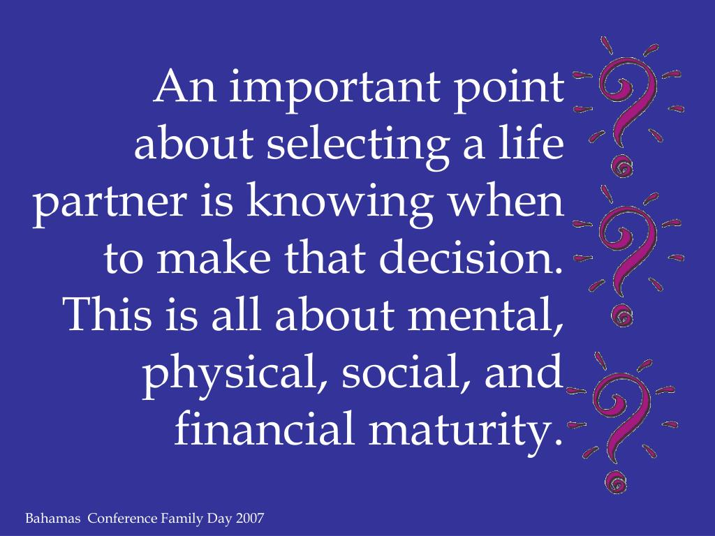 An important point about selecting a life partner is knowing when to make that decision.  This is all about mental, physical, social, and financial maturity.