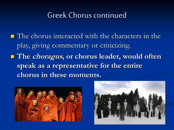 greek chorus 4 greek theaters greek tragedies and comedies were always performed in outdoor theaters early greek theaters were probably little more than open areas in city centers or next to hillsides where the audience, standing or sitting, could watch and listen to the chorus singing about the exploits of a god or hero.