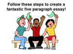 follow these steps to create a fantastic five paragraph essay