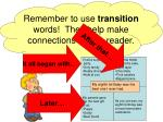 remember to use transition words they help make connections for the reader