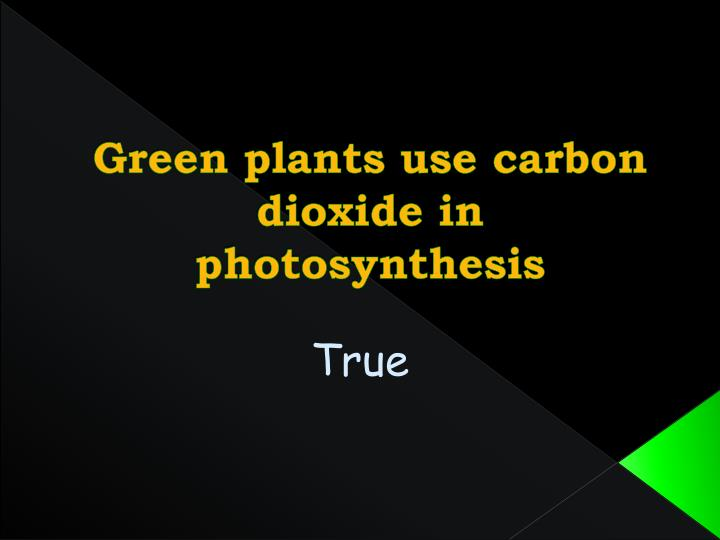 Green plants use carbon dioxide in