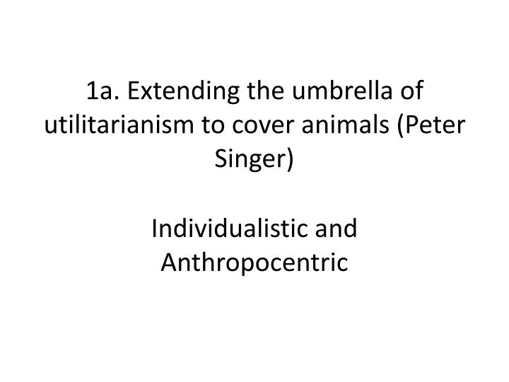 1a. Extending the umbrella of utilitarianism to cover animals (Peter Singer)