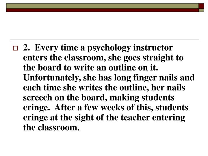 2.  Every time a psychology instructor enters the classroom, she goes straight to the board to write an outline on it.  Unfortunately, she has long finger nails and each time she writes the outline, her nails screech on the board, making students cringe.  After a few weeks of this, students cringe at the sight of the teacher entering the classroom.