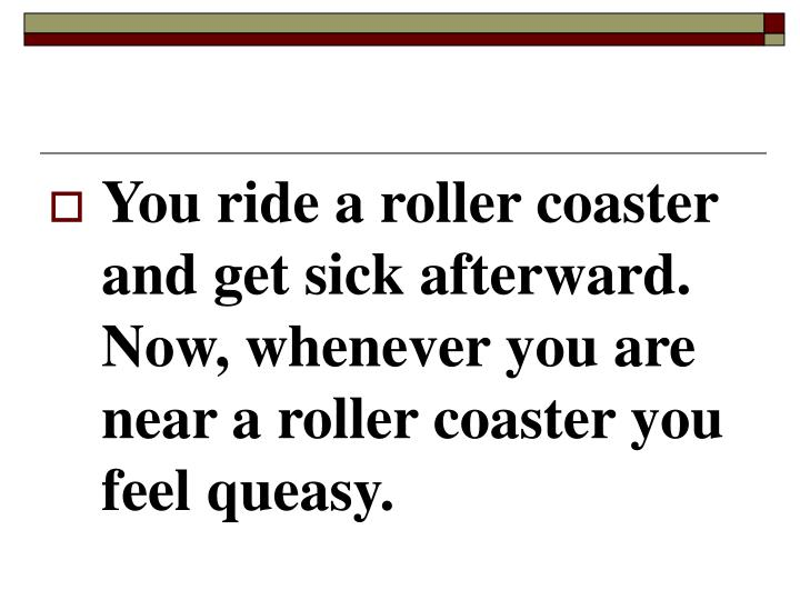 You ride a roller coaster and get sick afterward.  Now, whenever you are near a roller coaster you feel queasy.