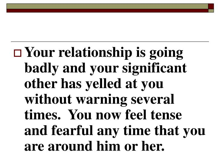 Your relationship is going badly and your significant other has yelled at you without warning several times.  You now feel tense and fearful any time that you are around him or her.