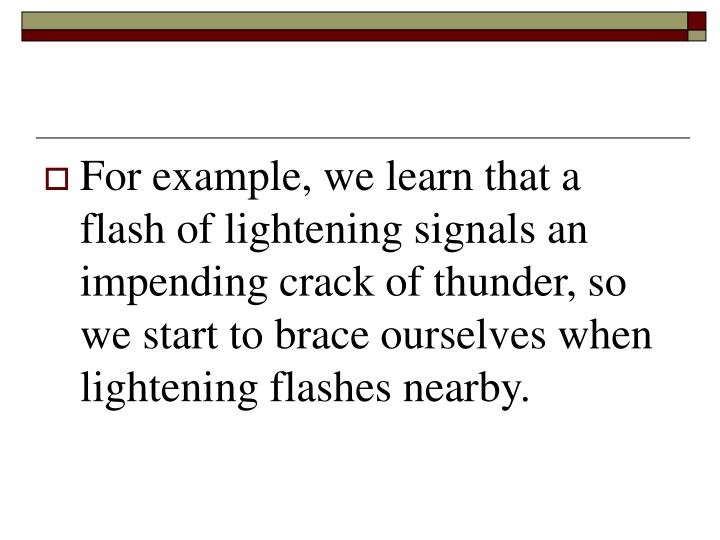 For example, we learn that a flash of lightening signals an impending crack of thunder, so we start to brace ourselves when lightening flashes nearby.