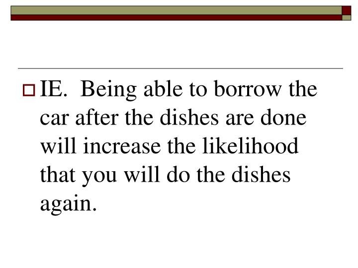 IE.  Being able to borrow the car after the dishes are done will increase the likelihood that you will do the dishes again.