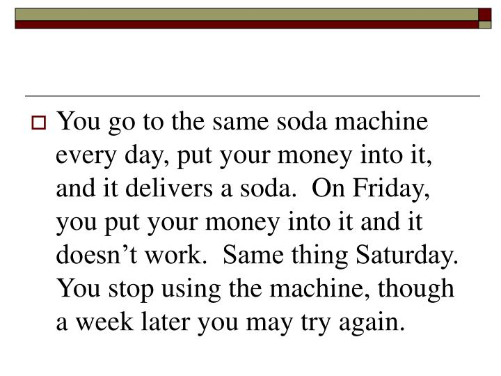 You go to the same soda machine every day, put your money into it, and it delivers a soda.  On Friday, you put your money into it and it doesn't work.  Same thing Saturday.  You stop using the machine, though a week later you may try again.