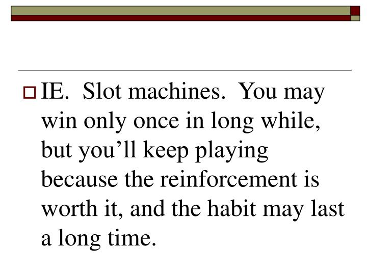 IE.  Slot machines.  You may win only once in long while, but you'll keep playing because the reinforcement is worth it, and the habit may last a long time.