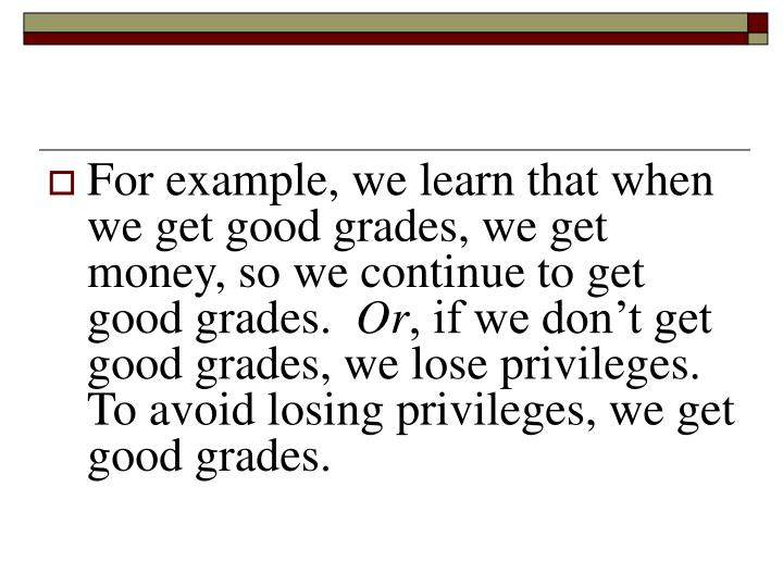 For example, we learn that when we get good grades, we get money, so we continue to get good grades.
