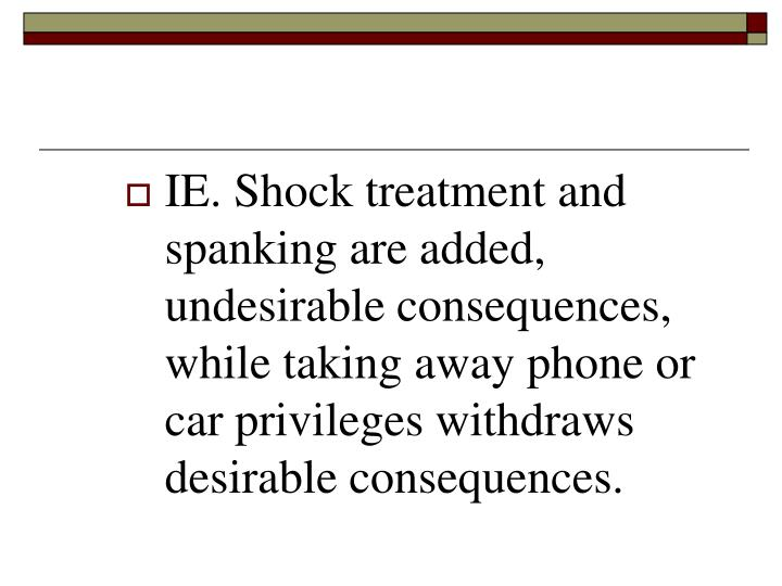 IE. Shock treatment and spanking are added, undesirable consequences, while taking away phone or car privileges withdraws desirable consequences.