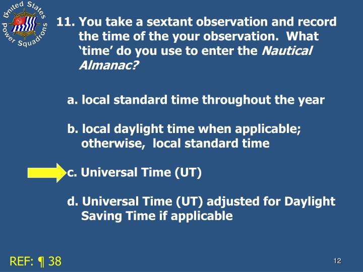 11. You take a sextant observation and record the time of the your observation.  What 'time' do you use to enter the