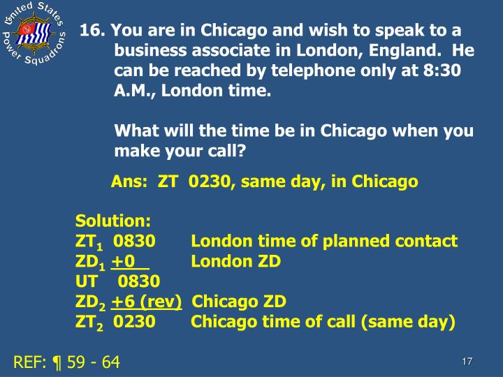16. You are in Chicago and wish to speak to a business associate in London, England.  He can be reached by telephone only at 8:30 A.M., London time.