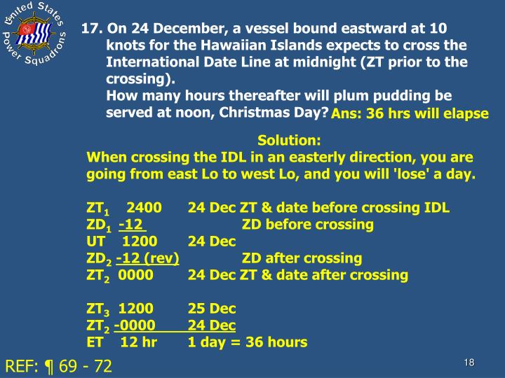 17. On 24 December, a vessel bound eastward at 10 knots for the Hawaiian Islands expects to cross the International Date Line at midnight (ZT prior to the crossing).