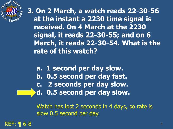 3. On 2 March, a watch reads 22-30-56 at the instant a 2230 time signal is received. On 4 March at the 2230 signal, it reads 22-30-55; and on 6 March, it reads 22-30-54. What is the rate of this watch?