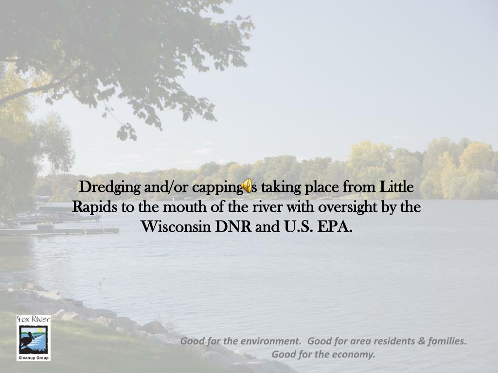 Dredging and/or capping is taking place from Little Rapids to the mouth of the river with oversight by the Wisconsin DNR and U.S. EPA.