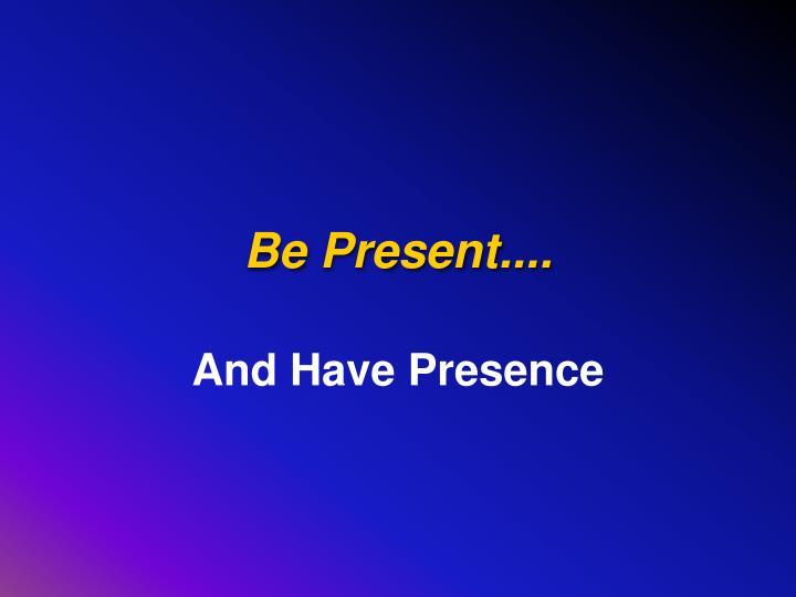Be Present....