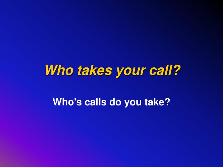 Who takes your call?