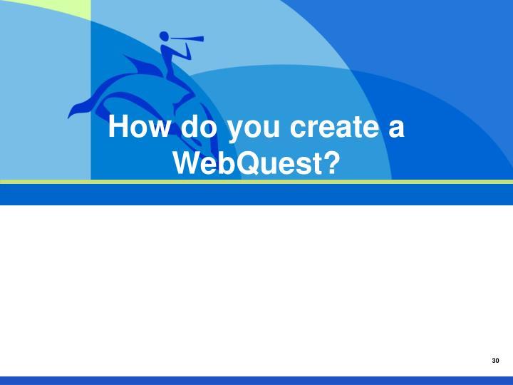 How do you create a WebQuest?
