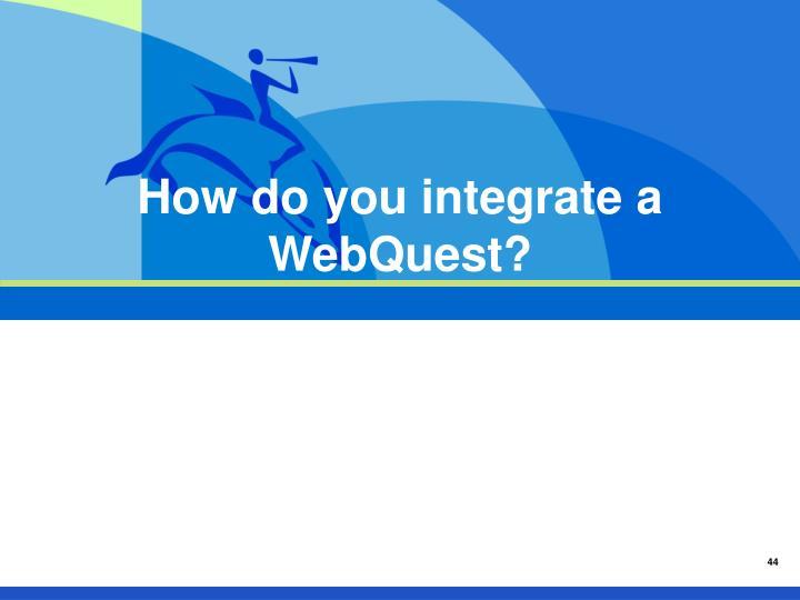 How do you integrate a WebQuest?