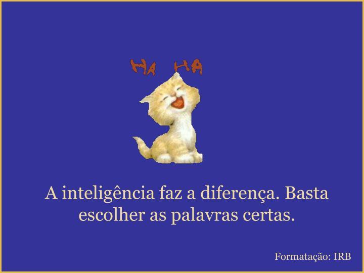 A inteligência faz a diferença. Basta