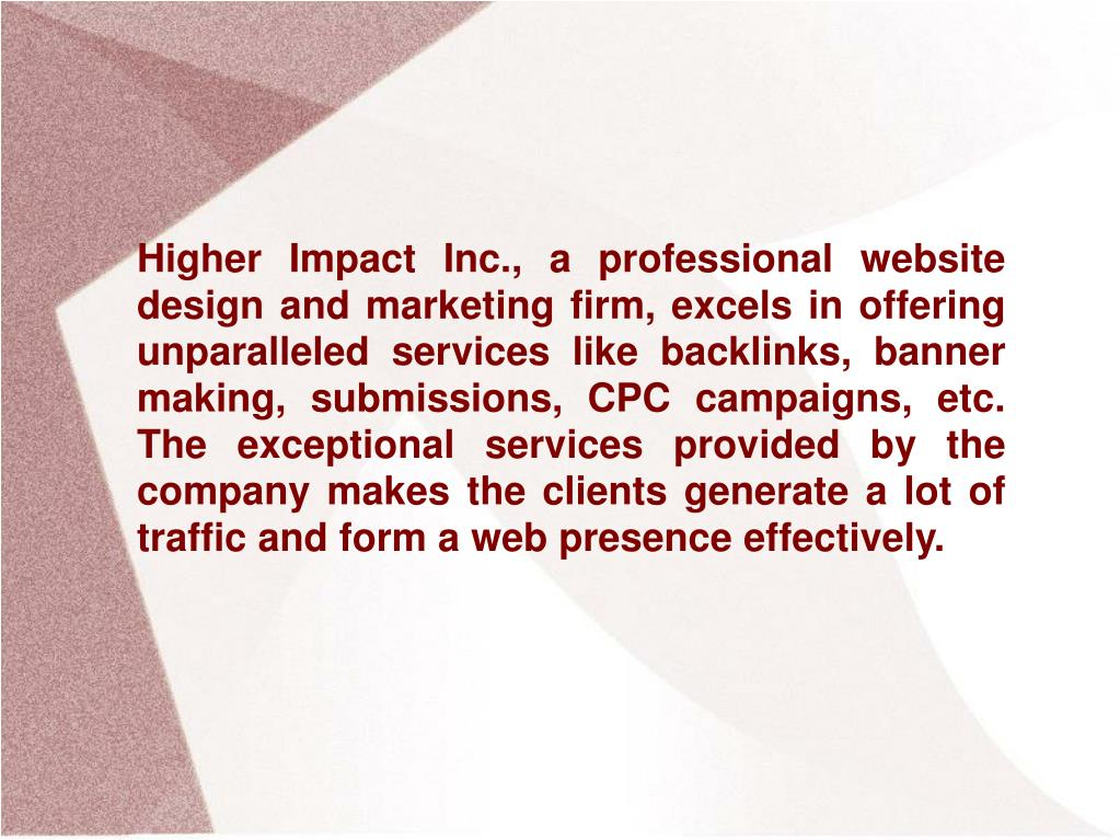 Higher Impact Inc., a professional website design and marketing firm, excels in offering unparalleled services like backlinks, banner making, submissions, CPC campaigns, etc. The exceptional services provided by the company makes the clients generate a lot of traffic and form a web presence effectively.