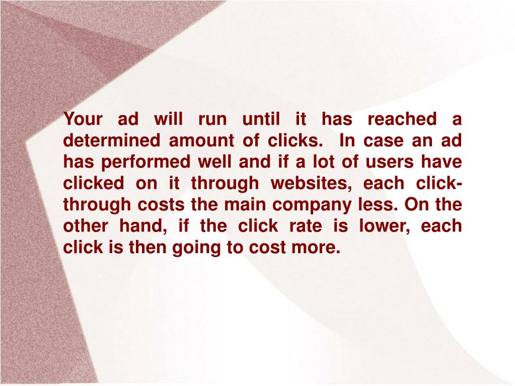 Your ad will run until it has reached a determined amount of clicks.  In case an ad has performed well and if a lot of users have clicked on it through websites, each click-through costs the main company less. On the other hand, if the click rate is lower, each click is then going to cost more.