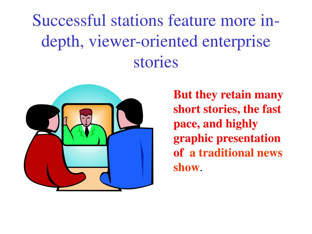 Successful stations feature more in-depth, viewer-oriented enterprise stories