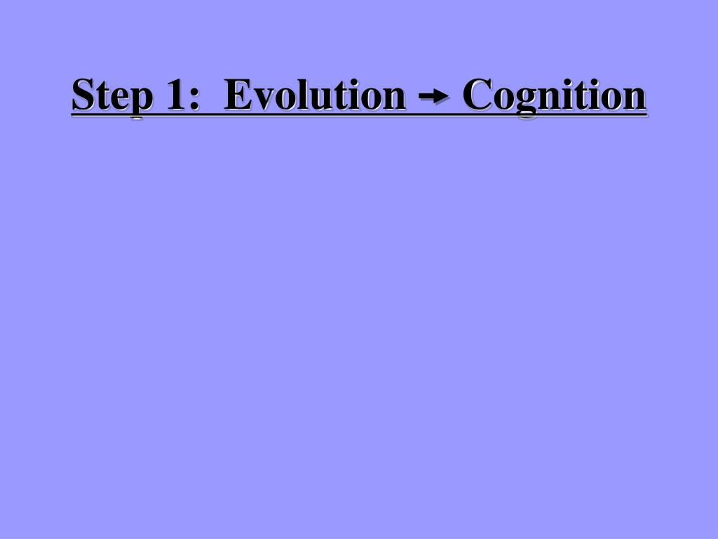 Step 1:  Evolution     Cognition