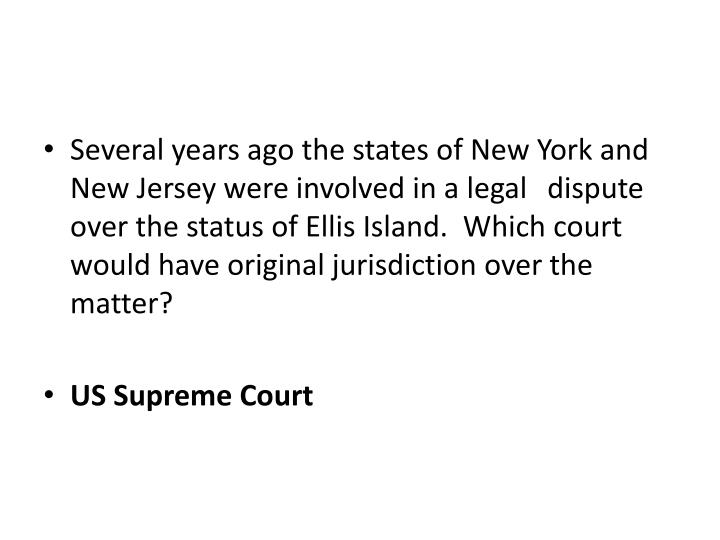 Several years ago the states of New York and New Jersey were involved in a legal dispute over the status of Ellis Island.  Which court would have original