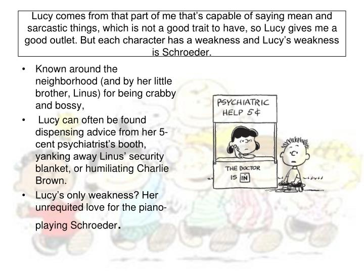 Lucy comes from that part of me that's capable of saying mean and sarcastic things, which is not a good trait to have, so Lucy gives me a good outlet. But each character has a weakness and Lucy's weakness is Schroeder.