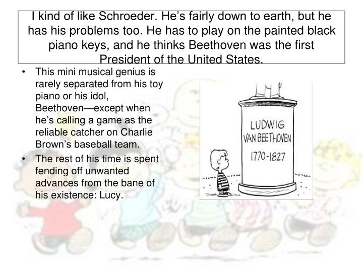 I kind of like Schroeder. He's fairly down to earth, but he has his problems too. He has to play on the painted black piano keys, and he thinks Beethoven was the first President of the United States.