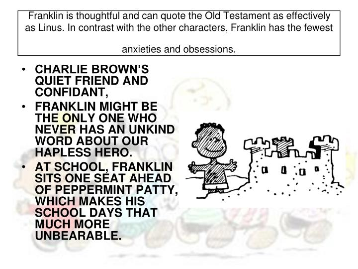 Franklin is thoughtful and can quote the Old Testament as effectively as Linus. In contrast with the other characters, Franklin has the fewest anxieties and obsessions.