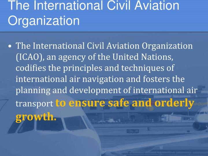 the international civil aviation organization Page last edited 2,009 days 13 hours ago the international civil aviation organization (icao), pronounced /aɪˈkeɪoʊ/, (french: organisation de l'aviation civile internationale, oaci), is a specialized agency of the united nations.
