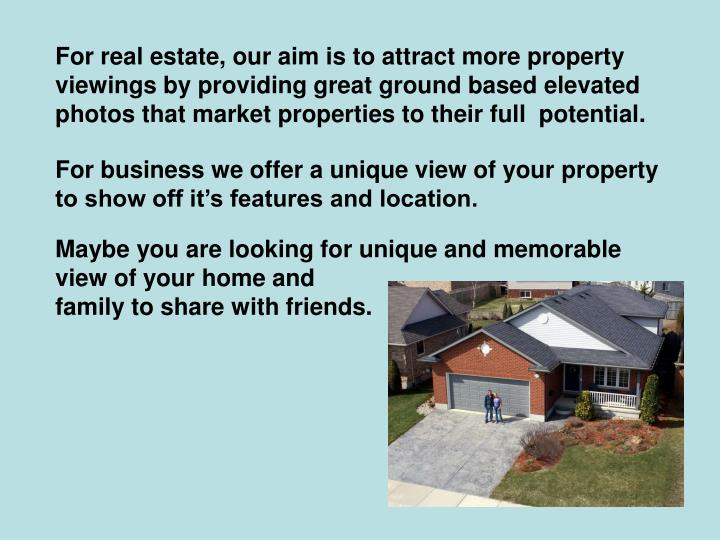 For real estate, our aim is to attract more property viewings by providing great ground based elevated photos that market properties to their full  potential.