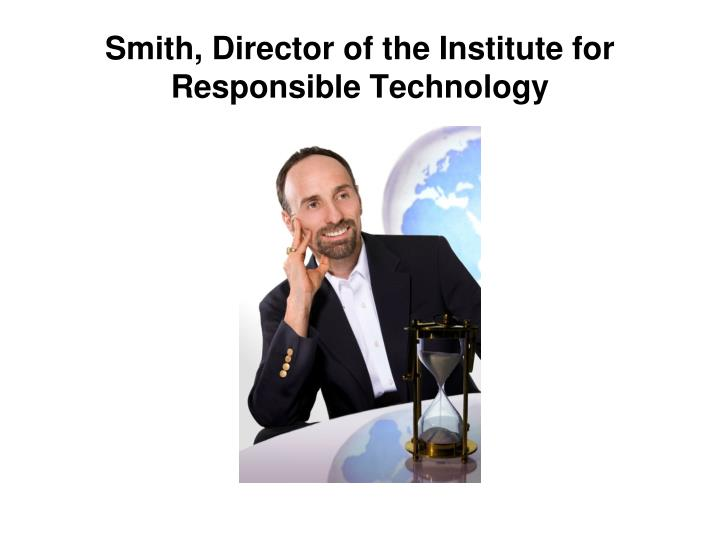 Smith, Director of the Institute for Responsible Technology
