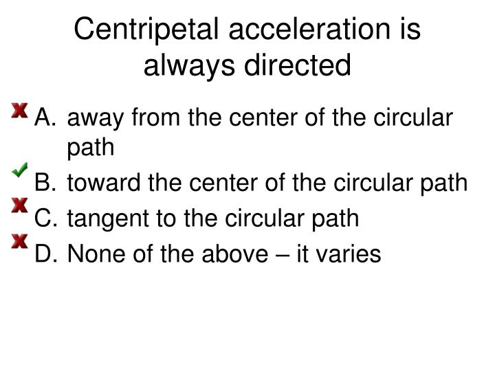 Centripetal acceleration is always directed
