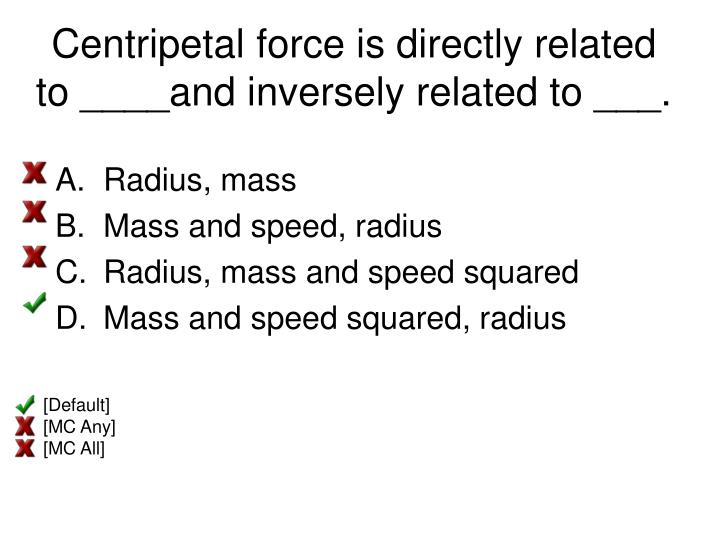 Centripetal force is directly related to ____and inversely related to ___.