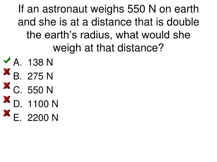 If an astronaut weighs 550 N on earth and she is at a distance that is double the earth's radius, what would she weigh at that distance?