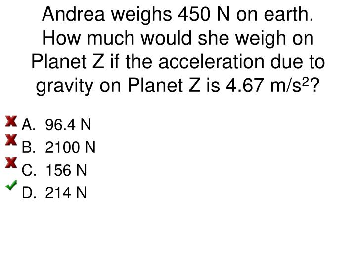 Andrea weighs 450 N on earth. How much would she weigh on Planet Z if the acceleration due to gravity on Planet Z is 4.67 m/s