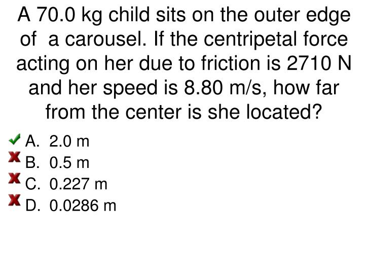 A 70.0 kg child sits on the outer edge of  a carousel. If the centripetal force acting on her due to friction is 2710 N and her speed is 8.80 m/s, how far from the center is she located?