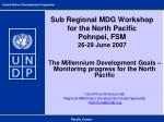 sub regional mdg workshop for the north pacific pohnpei fsm 26 29 june 2007
