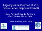 lagrangian description of 2 d marine larval dispersal kernels