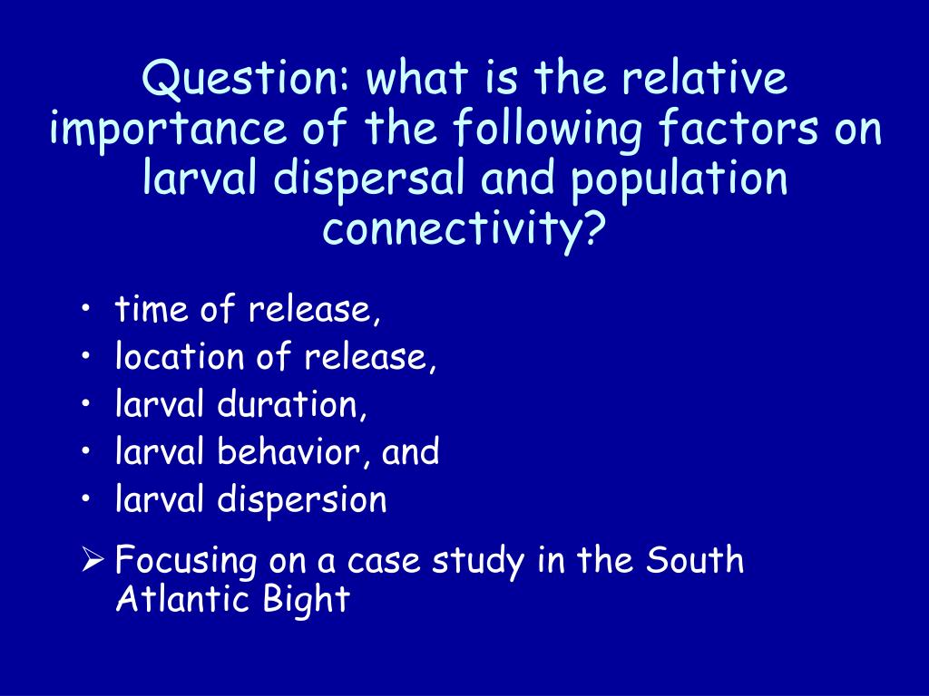 Question: what is the relative importance of the following factors on larval dispersal and population connectivity?